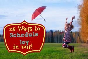 115 Ways to Schedule Joy in 2015!